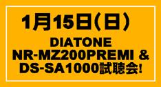 1月15日(日)DIATONE NR-MZ200PREMI & DS-SA1000試聴会!