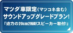 マツダ車限定(マツコネ含む)サウンドアップグレードプラン! 「迫力の20cm2WAYスピーカー取付!」