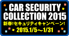 CAR SECRITY COLLECTION 新春!セキュリティキャンペーン!2015.1/5〜1/31