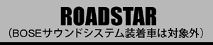 ROADSTAR BOSEサウンドシステム装着車は対象外